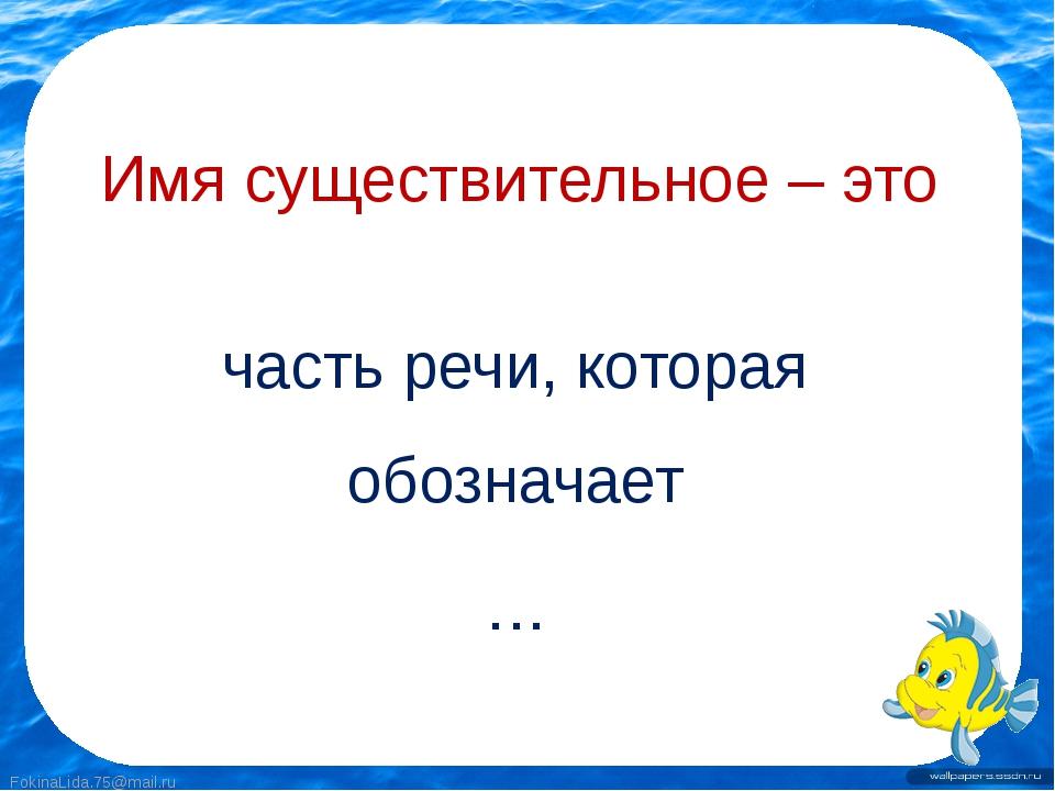 Имя существительное – это часть речи, которая обозначает … FokinaLida.75@mail...