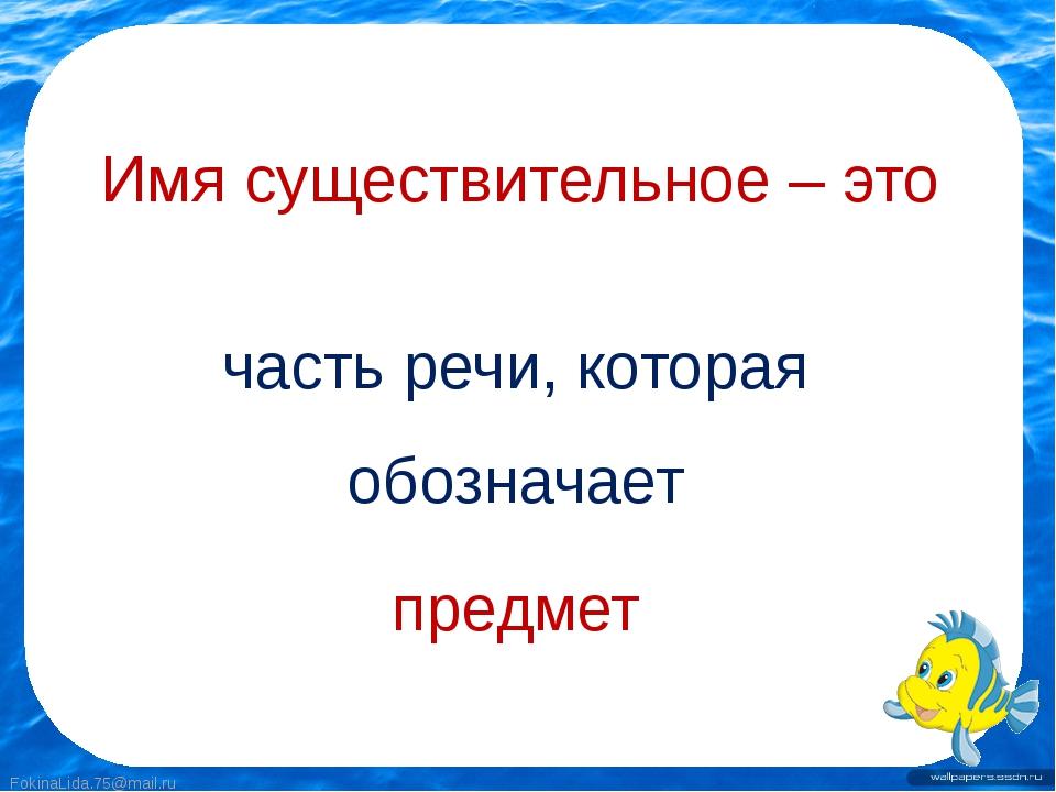 Имя существительное – это часть речи, которая обозначает предмет FokinaLida.7...