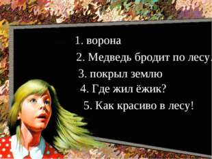1. ворона 2. Медведь бродит по лесу. 3. покрыл землю 4. Где жил ёжик? 5. Как