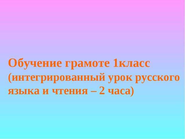Обучение грамоте 1класс (интегрированный урок русского языка и чтения – 2 часа)