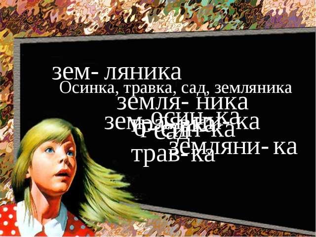 Осинка, травка, сад, земляника о- син- ка осин- ка тра- вка трав- ка сад зем-...