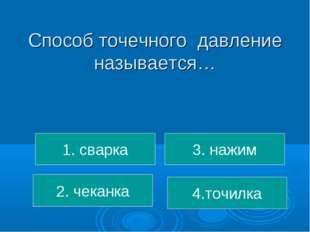 Способ точечного давление называется… 1. сварка 2. чеканка 4.точилка 3. нажим
