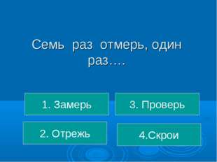 Семь раз отмерь, один раз…. 1. Замерь 2. Отрежь 4.Скрои 3. Проверь