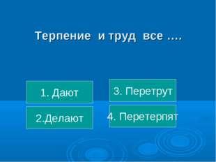 Терпение и труд все …. 1. Дают 2.Делают 4. Перетерпят 3. Перетрут