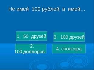 Не имей 100 рублей, а имей… 1. 50 друзей 2. 100 доллоров 3. 100 друзей 4. спо