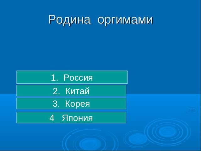 3. Корея 2. Китай 1. Россия Родина оргимами 4 Япония