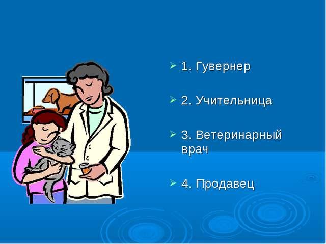 1. Гувернер 2. Учительница 3. Ветеринарный врач 4. Продавец