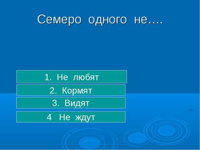3. Видят 2. Кормят 1. Не любят Семеро одного не…. 4 Не ждут