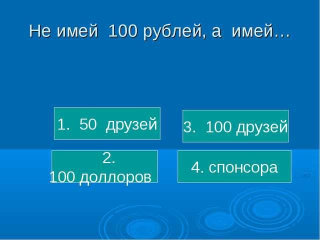 Не имей 100 рублей, а имей… 1. 50 друзей 2. 100 доллоров 3. 100 друзей 4. спо...