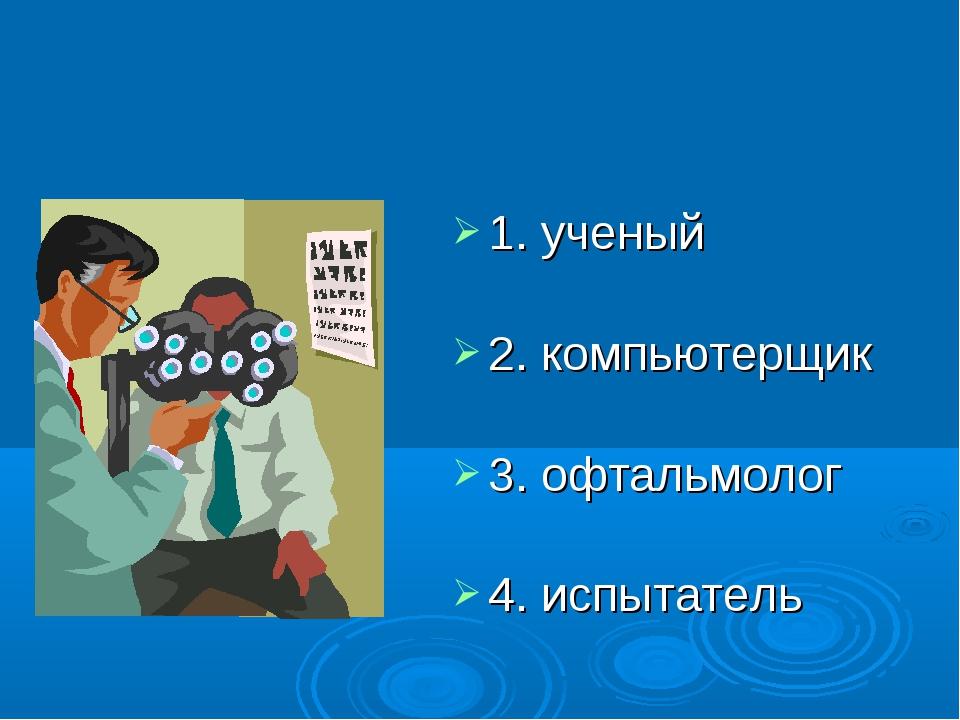 1. ученый 2. компьютерщик 3. офтальмолог 4. испытатель