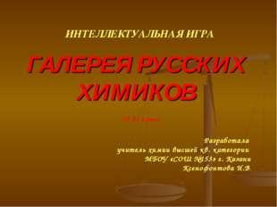 ГАЛЕРЕЯ РУССКИХ ХИМИКОВ ИНТЕЛЛЕКТУАЛЬНАЯ ИГРА 10-11 класс Разработала учитель