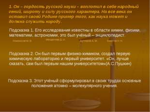 1. Он – гордость русской науки – воплотил в себе народный гений, широту и сил