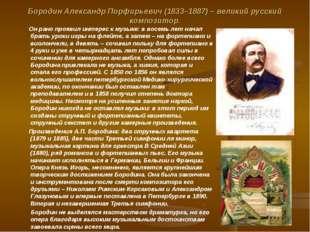 Бородин Александр Порфирьевич (1833–1887) – великий русский композитор. Он ра