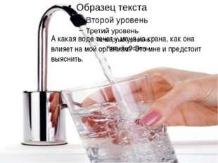 А какая вода течет у меня из крана, как она влияет на мой организм? Это мне и