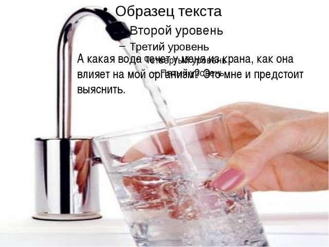 А какая вода течет у меня из крана, как она влияет на мой организм? Это мне и...