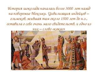 История шоколада началась более 3000 лет назад на побережье Мексики. Цивилиза