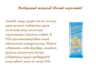 Воздушный шоколад (белый пористый) Состав:сахар, какао-масло, молоко сухое ц