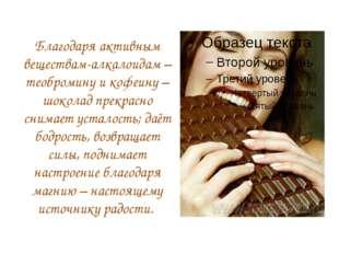 Благодаря активным веществам-алкалоидам – теобромину и кофеину – шоколад прек