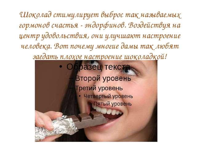 Шоколад стимулирует выброс так называемых гормонов счастья - эндорфинов. Возд...