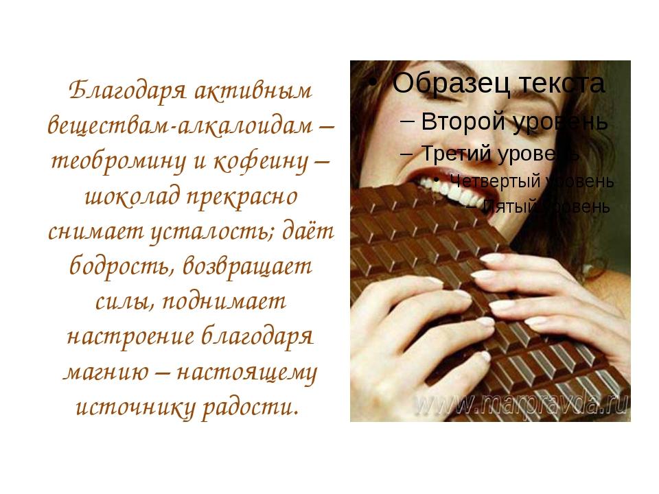 Благодаря активным веществам-алкалоидам – теобромину и кофеину – шоколад прек...