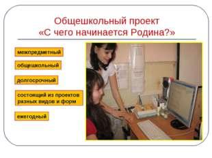 Общешкольный проект «С чего начинается Родина?» межпредметный общешкольный до