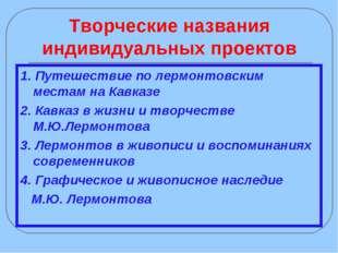 Творческие названия индивидуальных проектов 1. Путешествие по лермонтовским м