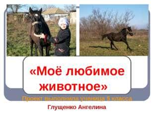 «Моё любимое животное» Проект выполнила ученица 5 класса Глущенко Ангелина