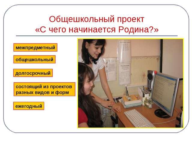 Общешкольный проект «С чего начинается Родина?» межпредметный общешкольный до...