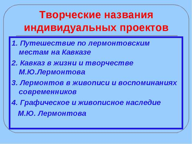 Творческие названия индивидуальных проектов 1. Путешествие по лермонтовским м...