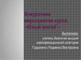 Внеурочное мероприятие курса «Юный эколоГ» Выполнила: учитель биологии высшей