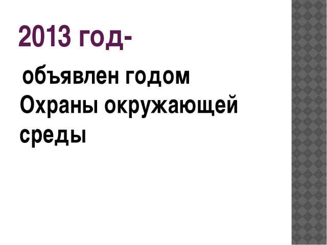 2013 год- объявлен годом Охраны окружающей среды