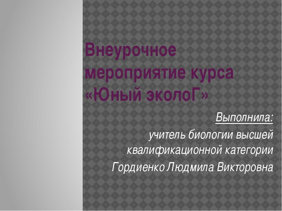 Внеурочное мероприятие курса «Юный эколоГ» Выполнила: учитель биологии высшей...