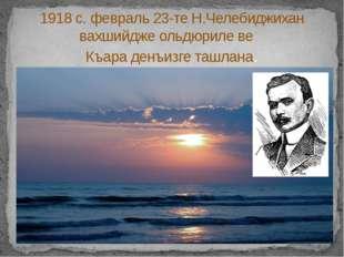 1918 с. февраль 23-те Н.Челебиджихан вахшийдже ольдюриле ве Къара денъизге т