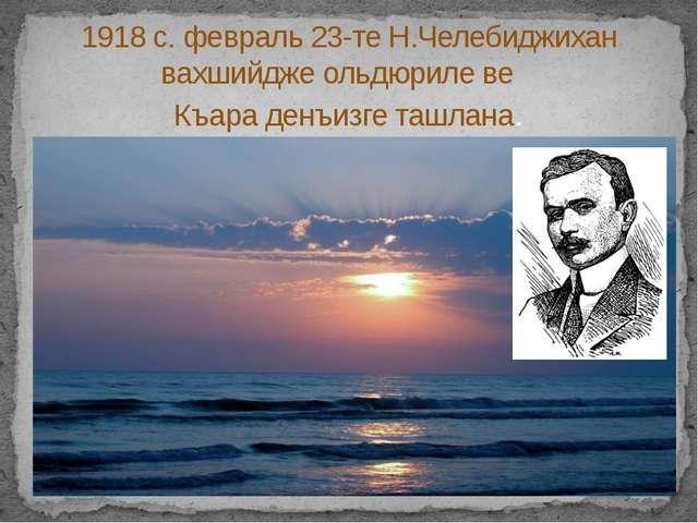 1918 с. февраль 23-те Н.Челебиджихан вахшийдже ольдюриле ве Къара денъизге т...
