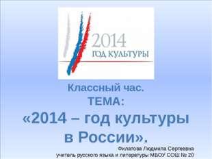 Классный час. ТЕМА: «2014 – год культуры в России». Филатова Людмила Сергеев