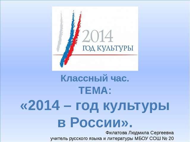 Классный час. ТЕМА: «2014 – год культуры в России». Филатова Людмила Сергеев...