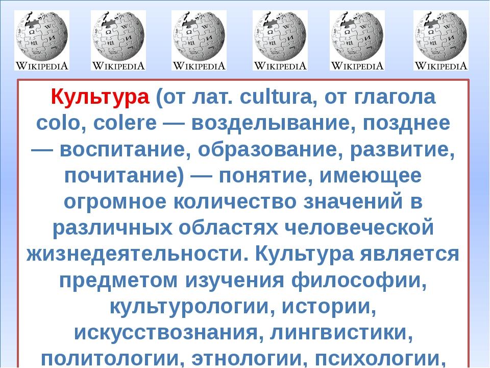 Культура (от лат. cultura, от глагола colo, colere — возделывание, позднее —...