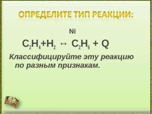 Ni C2H4+H2 ↔ C2H6 + Q Классифицируйте эту реакцию по разным признакам.