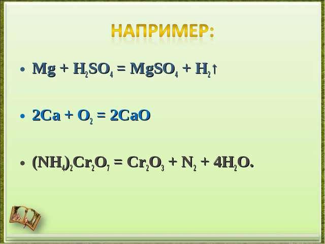 Mg + H2SO4 = MgSO4 + H2↑ 2Ca + O2 = 2CaO (NH4)2Cr2O7= Cr2O3+ N2+ 4H2O.