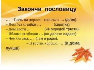 Закончи пословицу … – Гость на пороге – счастье в … (доме).  – Дом без хозя