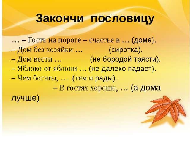 Закончи пословицу … – Гость на пороге – счастье в … (доме).  – Дом без хозя...