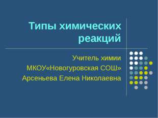 Типы химических реакций Учитель химии МКОУ«Новогуровская СОШ» Арсеньева Елена