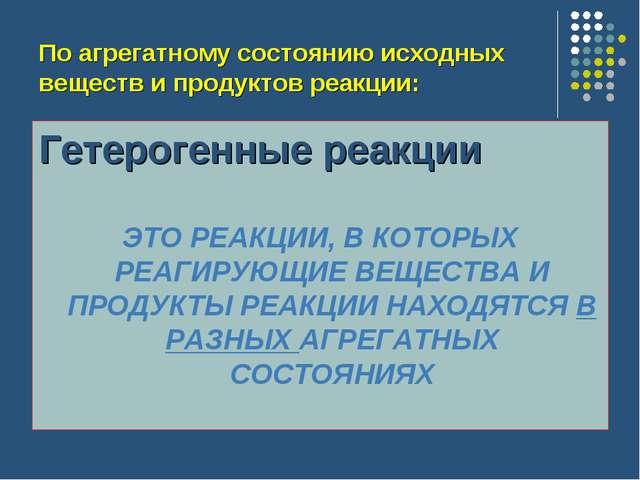 По агрегатному состоянию исходных веществ и продуктов реакции: Гетерогенные р...