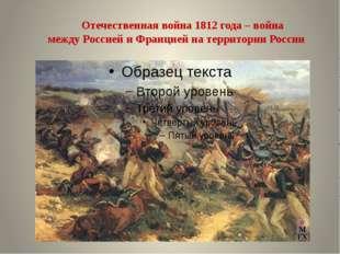 Отечественная война 1812 года – война междуРоссиейи Франциейна территории