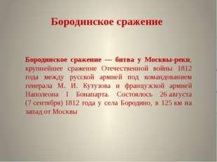 Бородинское сражение Бородинское сражение — битва у Москвы-реки, крупнейшее с