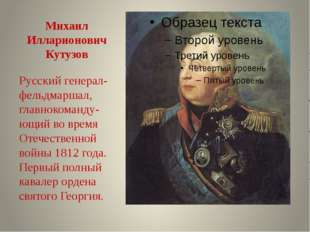 Михаил Илларионович Кутузов Русский генерал-фельдмаршал, главнокоманду-ющий в