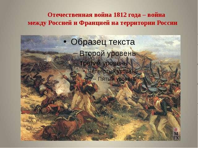 Отечественная война 1812 года – война междуРоссиейи Франциейна территории...