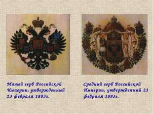 Малый герб Российской Империи, утвержденный 23 февраля 1883г. Средний герб Ро