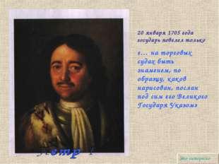 20 января 1705 года государь повелел только «… на торговых судах быть знамене