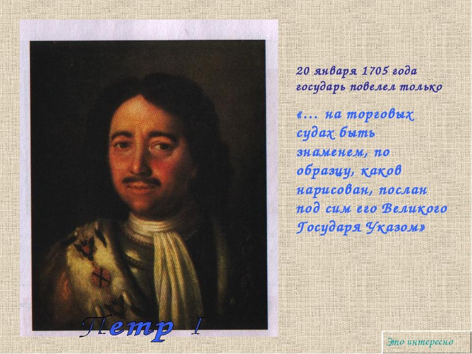 20 января 1705 года государь повелел только «… на торговых судах быть знамене...
